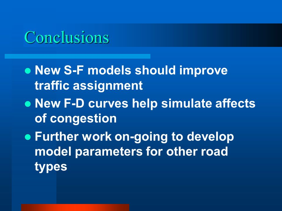 Conclusions New S-F models should improve traffic assignment New F-D curves help simulate affects of congestion Further work on-going to develop model parameters for other road types