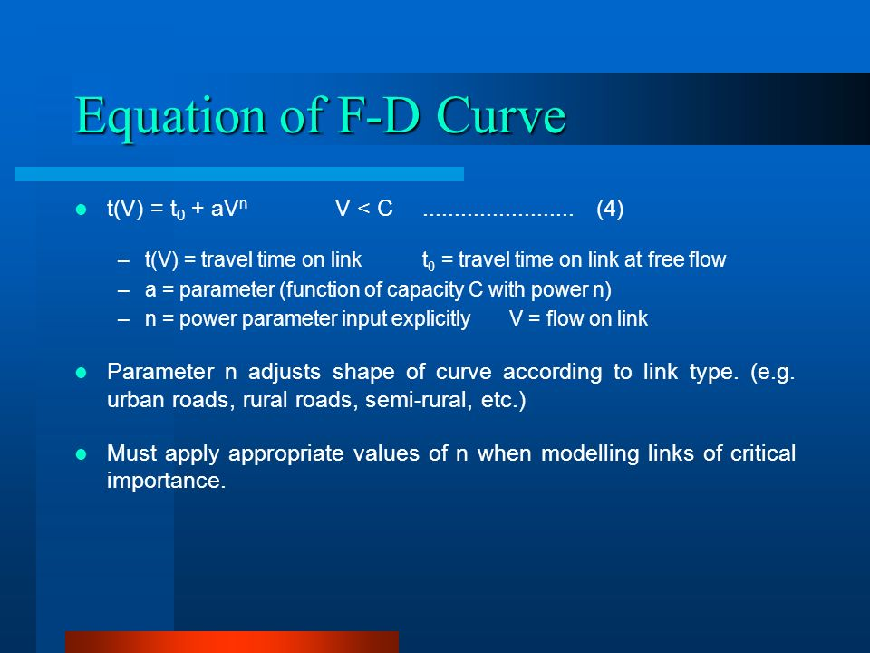 Equation of F-D Curve t(V) = t 0 + aV n V < C (4) –t(V) = travel time on linkt 0 = travel time on link at free flow –a = parameter (function of capacity C with power n) –n = power parameter input explicitlyV = flow on link Parameter n adjusts shape of curve according to link type.