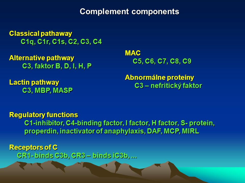 Complement components Classical pathaway C1q, C1r, C1s, C2, C3, C4 C1q, C1r, C1s, C2, C3, C4 Alternative pathway C3, faktor B, D, I, H, P C3, faktor B, D, I, H, P Lactin pathway C3, MBP, MASP C3, MBP, MASP Regulatory functions C1-inhibitor, C4-binding factor, I factor, H factor, S- protein, C1-inhibitor, C4-binding factor, I factor, H factor, S- protein, properdin, inactivator of anaphylaxis, DAF, MCP, MIRL properdin, inactivator of anaphylaxis, DAF, MCP, MIRL Receptors of C CR1- binds C3b, CR3 – binds iC3b,...