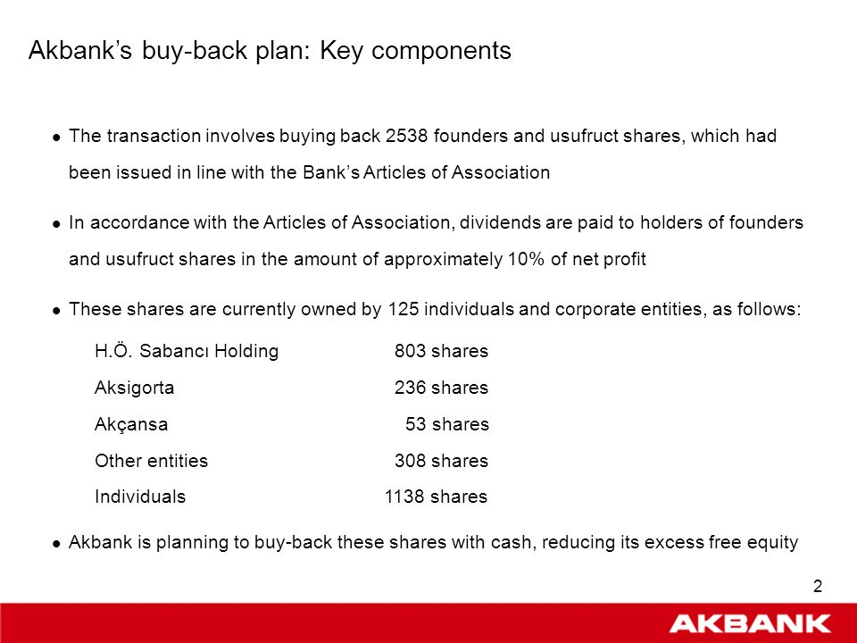 1 Buy-Backs: Globally acknowledged advantages Indicates active and disciplined balance sheet management An integral component of managing free equity along with M&A and dividend strategies Represents confidence of majority shareholders in strong future performance Has positive impact on share performance Reduces Weighted Average Cost of Capital hence valuation expectations Implies a higher future ROE performance Buy-backs are not allowed under Turkish Law except for buying back and retiring founders shares