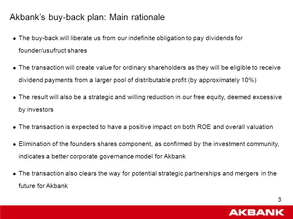 2 Akbanks buy-back plan: Key components The transaction involves buying back 2538 founders and usufruct shares, which had been issued in line with the Banks Articles of Association In accordance with the Articles of Association, dividends are paid to holders of founders and usufruct shares in the amount of approximately 10% of net profit These shares are currently owned by 125 individuals and corporate entities, as follows: H.Ö.