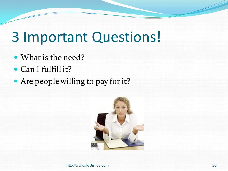 3 Important Questions. What is the need. Can I fulfill it.