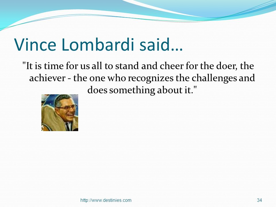 Vince Lombardi said… It is time for us all to stand and cheer for the doer, the achiever - the one who recognizes the challenges and does something about it.