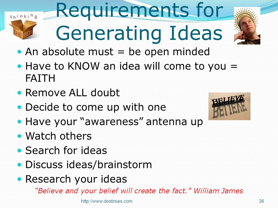 Requirements for Generating Ideas An absolute must = be open minded Have to KNOW an idea will come to you = FAITH Remove ALL doubt Decide to come up with one Have your awareness antenna up Watch others Search for ideas Discuss ideas/brainstorm Research your ideas Believe and your belief will create the fact.