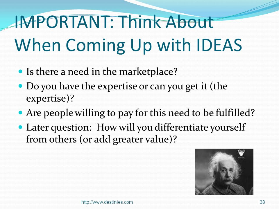 IMPORTANT: Think About When Coming Up with IDEAS Is there a need in the marketplace.