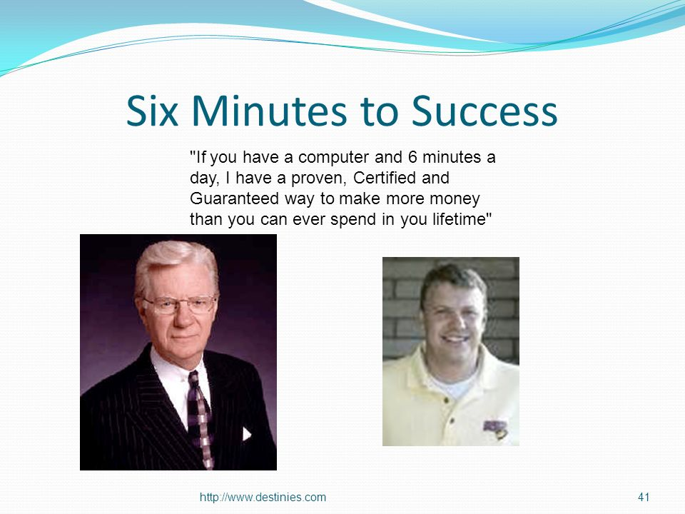 Six Minutes to Success   If you have a computer and 6 minutes a day, I have a proven, Certified and Guaranteed way to make more money than you can ever spend in you lifetime