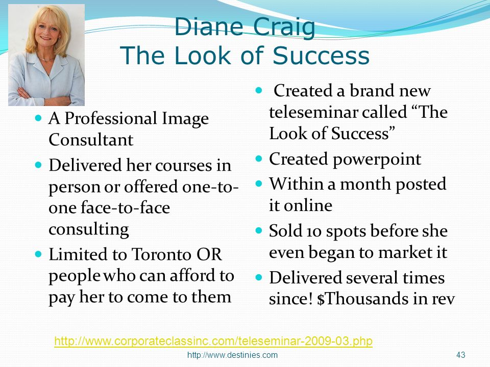 Diane Craig The Look of Success A Professional Image Consultant Delivered her courses in person or offered one-to- one face-to-face consulting Limited to Toronto OR people who can afford to pay her to come to them Created a brand new teleseminar called The Look of Success Created powerpoint Within a month posted it online Sold 10 spots before she even began to market it Delivered several times since.