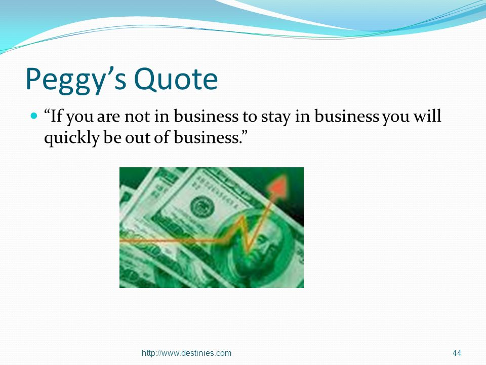 Peggys Quote If you are not in business to stay in business you will quickly be out of business.