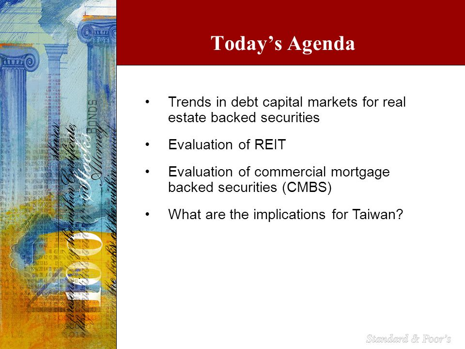 Trends in debt capital markets for real estate backed securities Evaluation of REIT Evaluation of commercial mortgage backed securities (CMBS) What are the implications for Taiwan.
