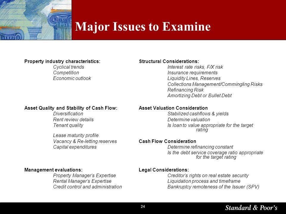 24 Major Issues to Examine Property industry characteristics:Structural Considerations: Cyclical trendsInterest rate risks, F/X risk CompetitionInsurance requirements Economic outlookLiquidity Lines, Reserves Collections Management/Commingling Risks Refinancing Risk Amortizing Debt or Bullet Debt Asset Quality and Stability of Cash Flow:Asset Valuation Consideration DiversificationStabilized cashflows & yields Rent review detailsDetermine valuation Tenant qualityIs loan to value appropriate for the target rating Lease maturity profile Vacancy & Re-letting reservesCash Flow Consideration Capital expenditures Determine refinancing constant Is the debt service coverage ratio appropriate for the target rating Management evaluations:Legal Considerations: Property Managers ExpertiseCreditors rights on real estate security Rental Managers ExpertiseLiquidation process and timeframe Credit control and administrationBankruptcy remoteness of the Issuer (SPV)