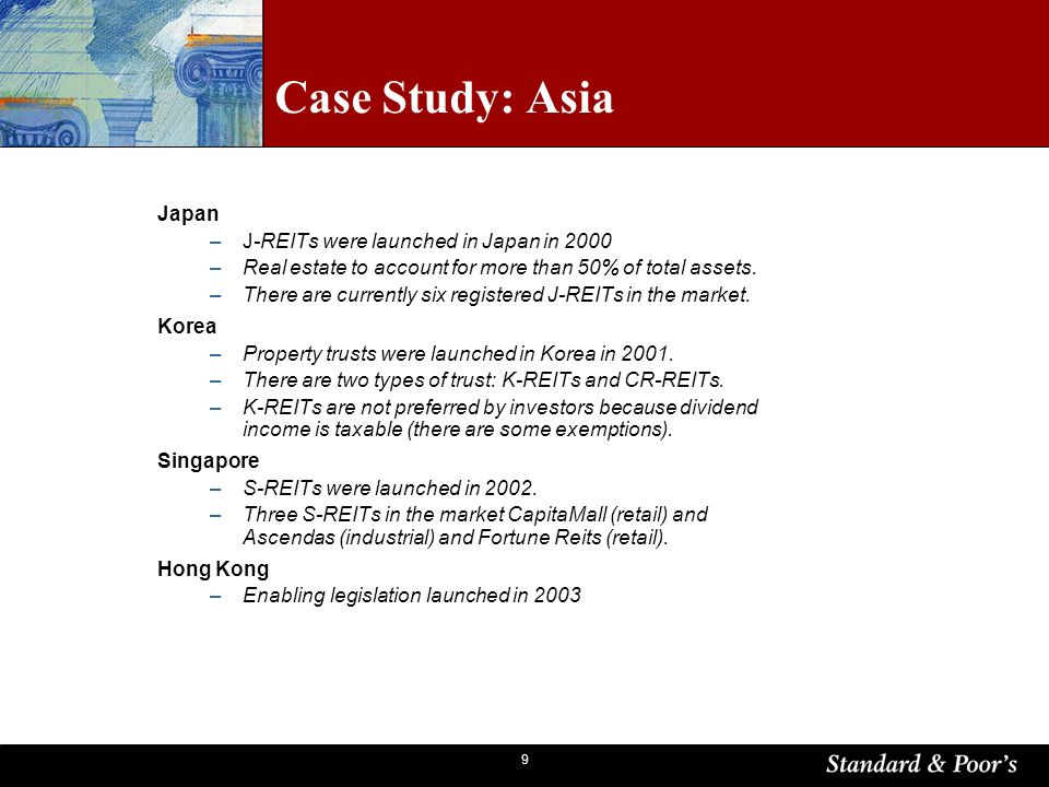 9 Case Study: Asia Japan –J-REITs were launched in Japan in 2000 –Real estate to account for more than 50% of total assets.