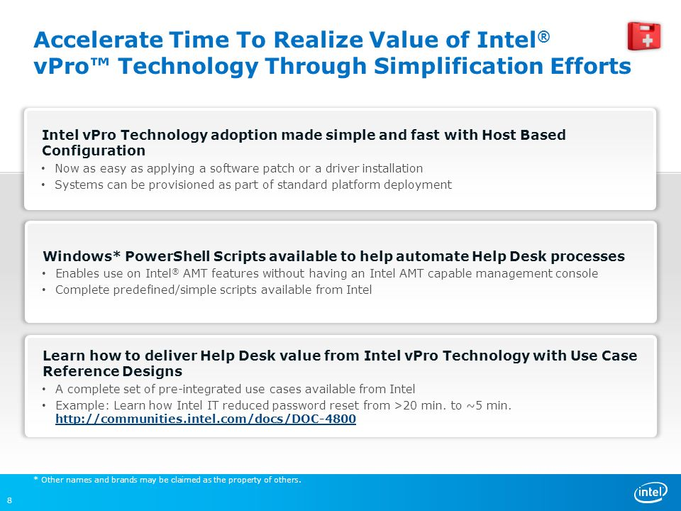 Accelerate Time To Realize Value of Intel ® vPro Technology Through Simplification Efforts Learn how to deliver Help Desk value from Intel vPro Technology with Use Case Reference Designs A complete set of pre-integrated use cases available from Intel Example: Learn how Intel IT reduced password reset from >20 min.