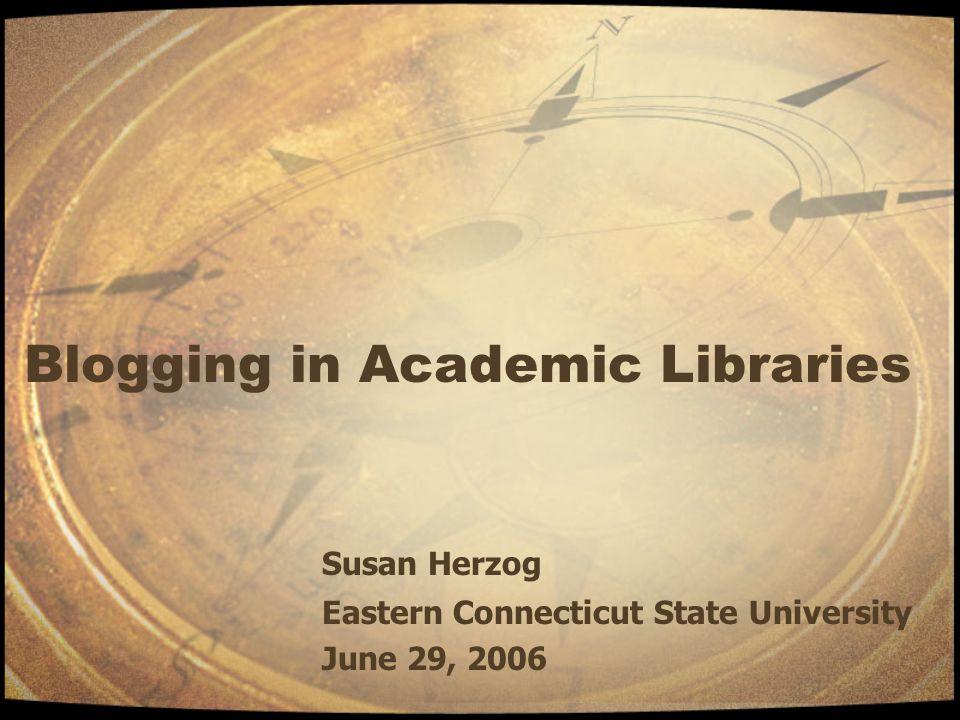 Blogging in Academic Libraries Susan Herzog Eastern Connecticut State University June 29, 2006