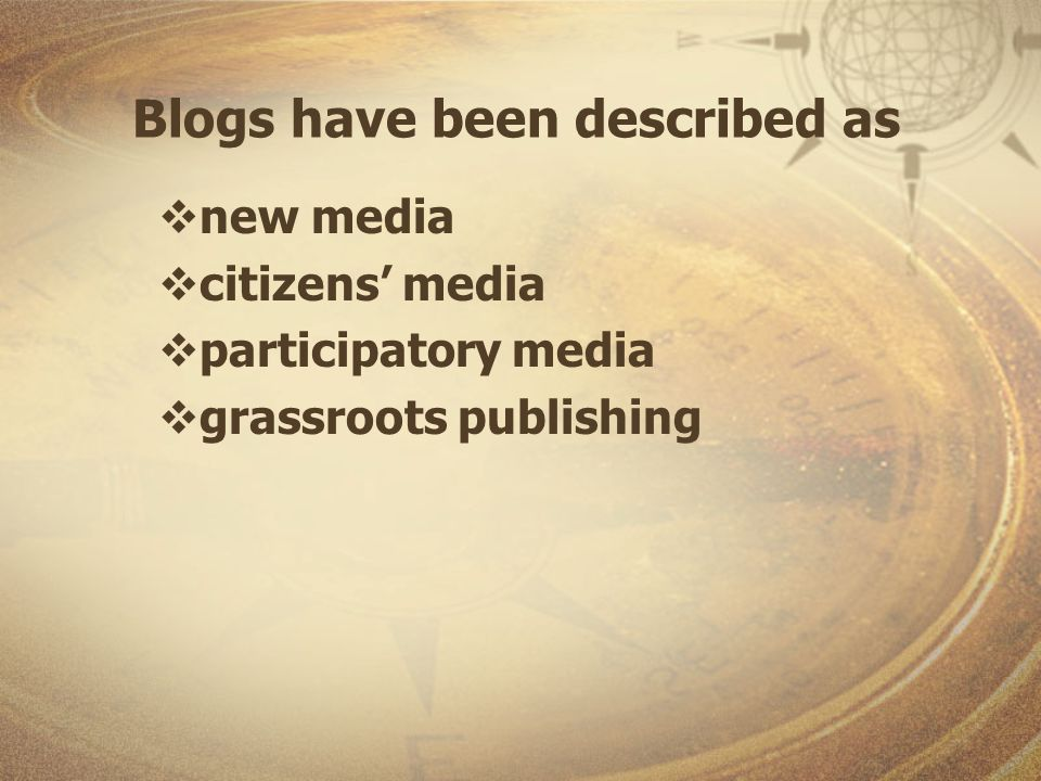 Blogs have been described as new media citizens media participatory media grassroots publishing