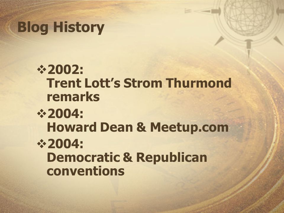 Blog History 2002: Trent Lotts Strom Thurmond remarks 2004: Howard Dean & Meetup.com 2004: Democratic & Republican conventions