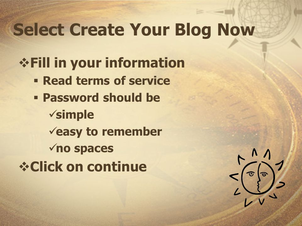 Select Create Your Blog Now Fill in your information Read terms of service Password should be simple easy to remember no spaces Click on continue