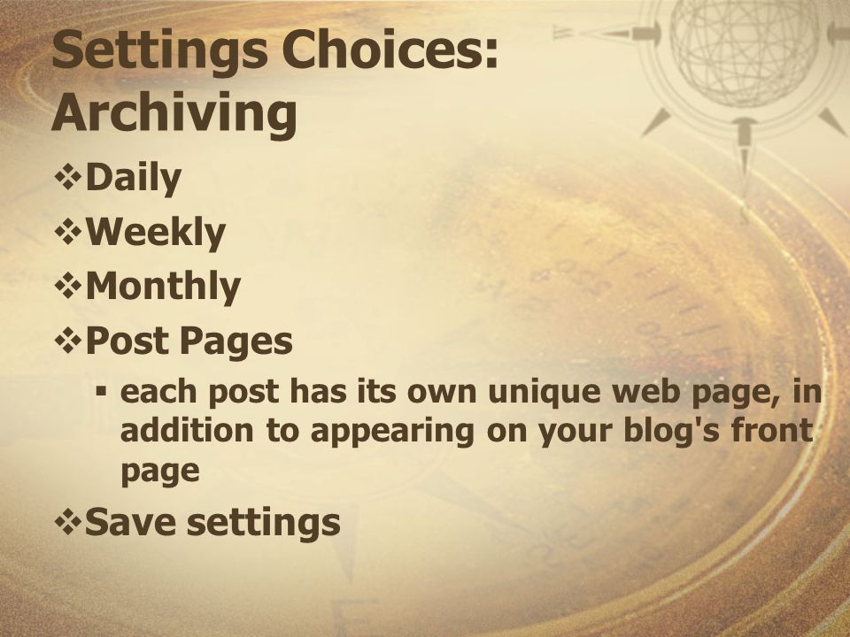 Settings Choices: Archiving Daily Weekly Monthly Post Pages each post has its own unique web page, in addition to appearing on your blog s front page Save settings