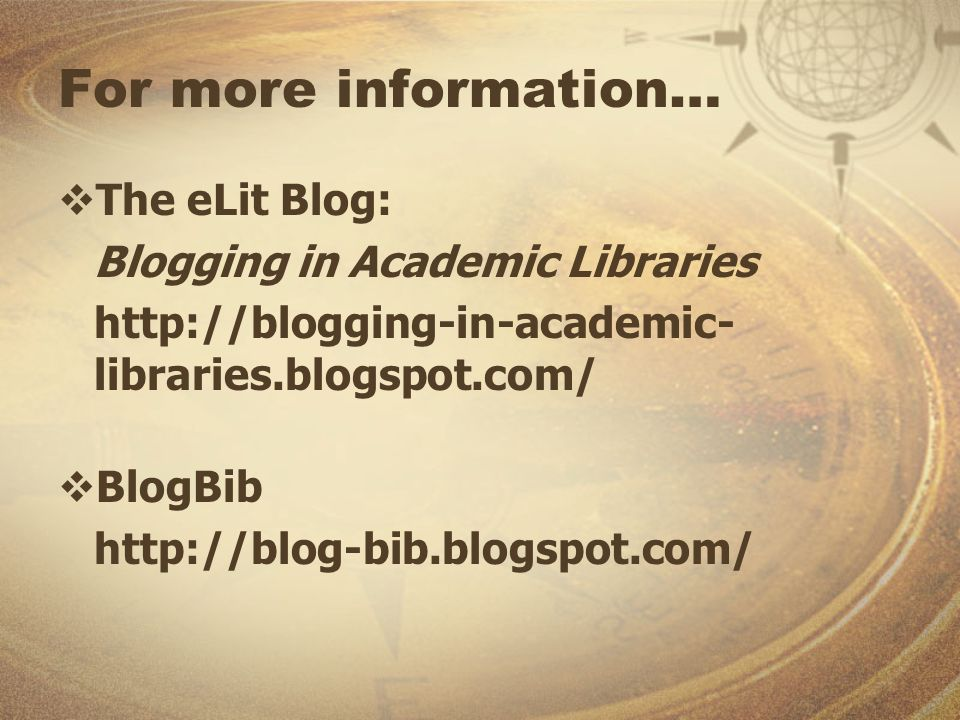 For more information… The eLit Blog: Blogging in Academic Libraries http://blogging-in-academic- libraries.blogspot.com/ BlogBib http://blog-bib.blogspot.com/