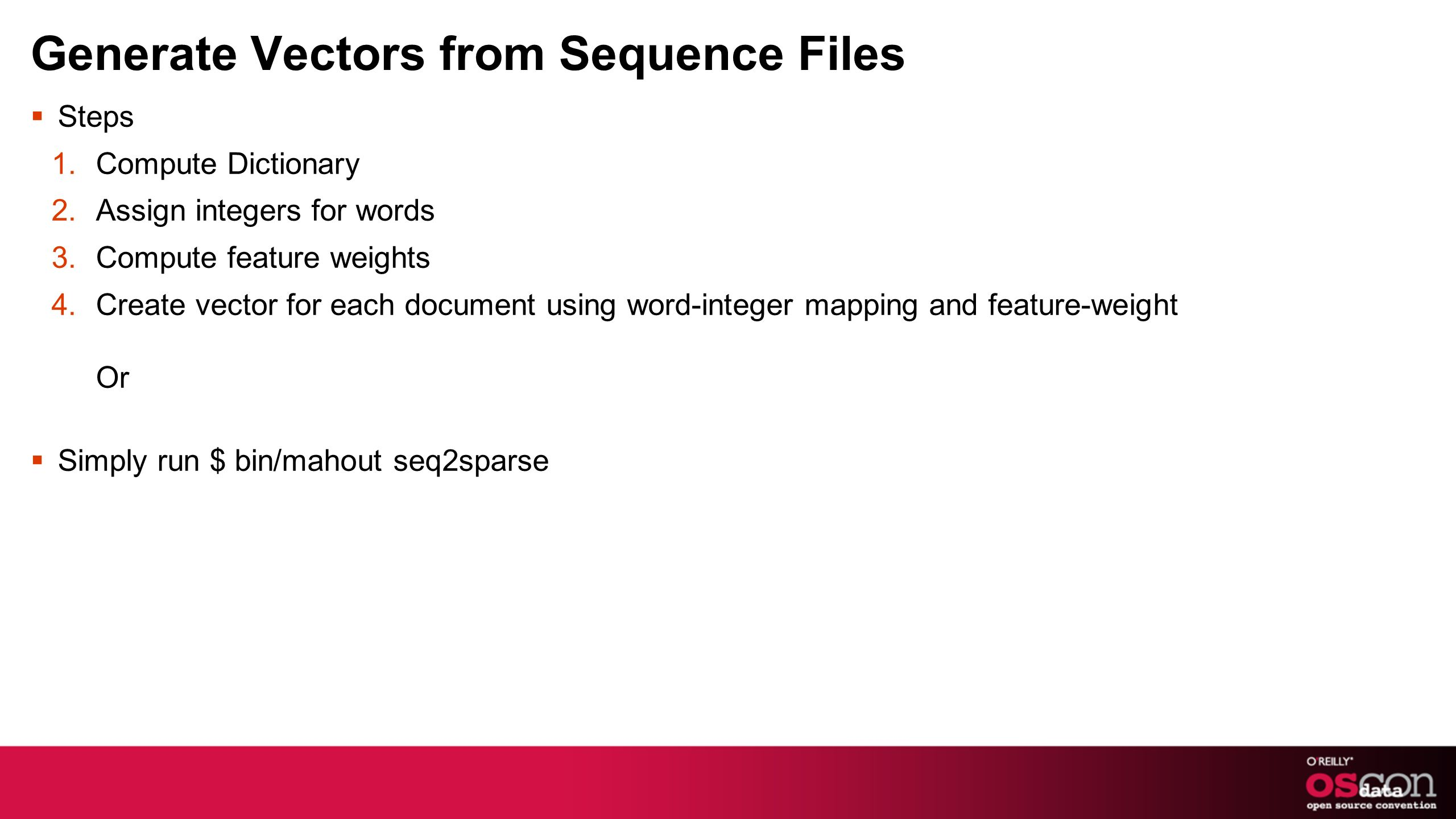 Generate Vectors from Sequence Files Steps 1.Compute Dictionary 2.Assign integers for words 3.Compute feature weights 4.Create vector for each document using word-integer mapping and feature-weight Or Simply run $ bin/mahout seq2sparse