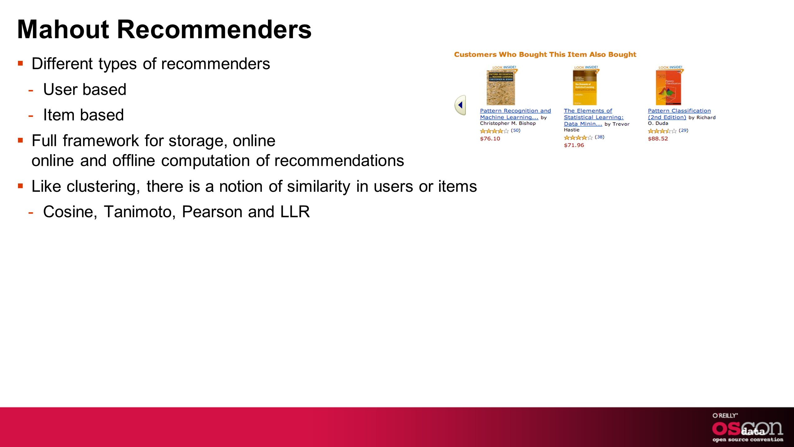 Mahout Recommenders Different types of recommenders -User based -Item based Full framework for storage, online online and offline computation of recommendations Like clustering, there is a notion of similarity in users or items -Cosine, Tanimoto, Pearson and LLR