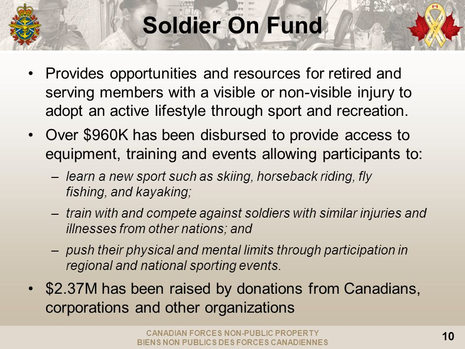 CANADIAN FORCES NON-PUBLIC PROPERTY BIENS NON PUBLICS DES FORCES CANADIENNES 10 Soldier On Fund Provides opportunities and resources for retired and serving members with a visible or non-visible injury to adopt an active lifestyle through sport and recreation.