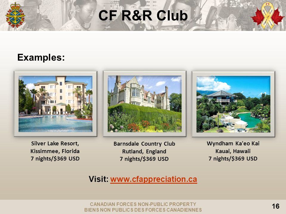 CANADIAN FORCES NON-PUBLIC PROPERTY BIENS NON PUBLICS DES FORCES CANADIENNES 16 CF R&R Club Examples: Visit:   Silver Lake Resort, Kissimmee, Florida 7 nights/$369 USD Barnsdale Country Club Rutland, England 7 nights/$369 USD Wyndham Ka eo Kai Kauai, Hawaii 7 nights/$369 USD