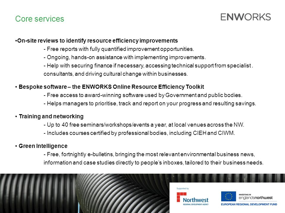 Core services On-site reviews to identify resource efficiency improvements - Free reports with fully quantified improvement opportunities.