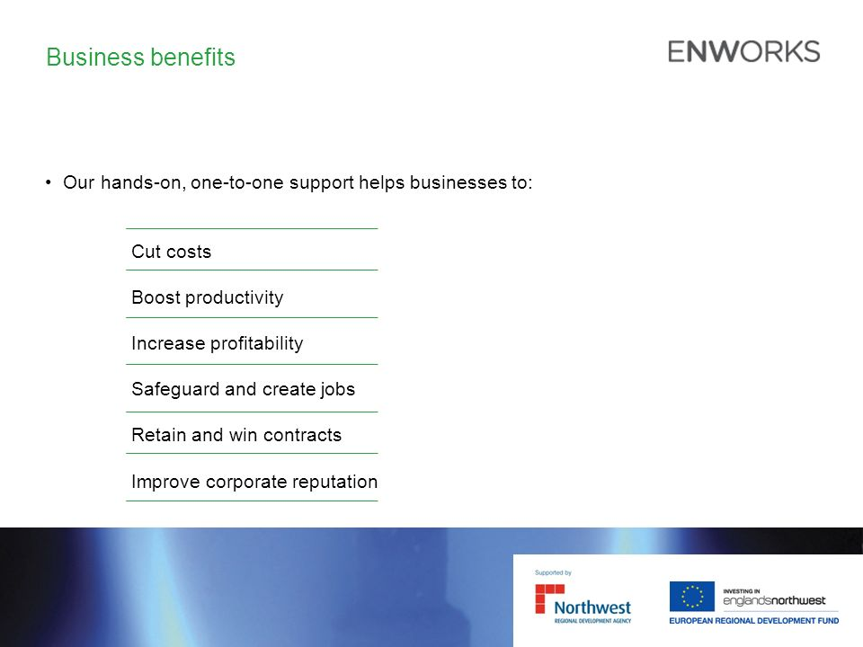 Business benefits Our hands-on, one-to-one support helps businesses to: Cut costs Boost productivity Increase profitability Safeguard and create jobs Retain and win contracts Improve corporate reputation