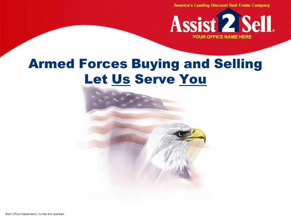 Armed Forces Buying and Selling Let Us Serve You Each office independently owned and operated Americas Leading Discount Real Estate Company YOUR OFFICE NAME HERE