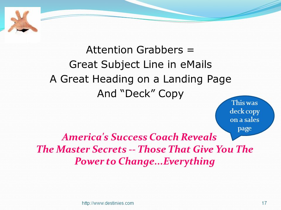 Attention Grabbers = Great Subject Line in  s A Great Heading on a Landing Page And Deck Copy America s Success Coach Reveals The Master Secrets -- Those That Give You The Power to Change...Everything This was deck copy on a sales page