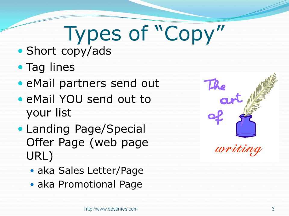 Types of Copy Short copy/ads Tag lines  partners send out  YOU send out to your list Landing Page/Special Offer Page (web page URL) aka Sales Letter/Page aka Promotional Page