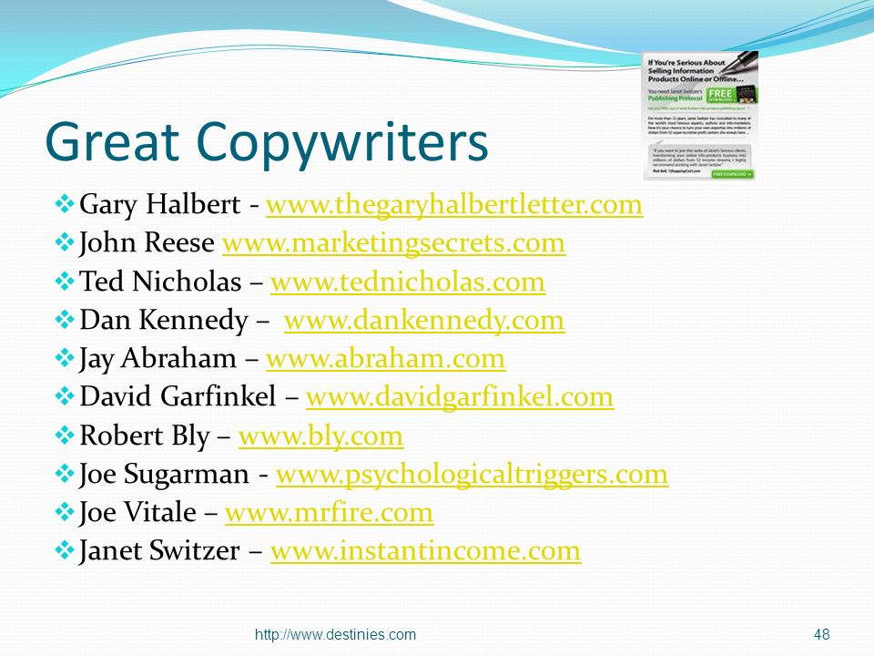 Great Copywriters Gary Halbert -   John Reese   Ted Nicholas –   Dan Kennedy –   Jay Abraham –   David Garfinkel –   Robert Bly –   Joe Sugarman -   Joe Vitale –   Janet Switzer –   48http://