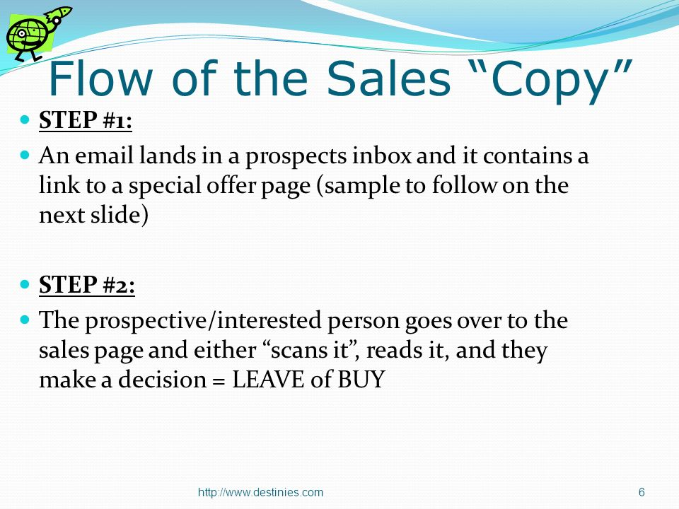 Flow of the Sales Copy STEP #1: An  lands in a prospects inbox and it contains a link to a special offer page (sample to follow on the next slide) STEP #2: The prospective/interested person goes over to the sales page and either scans it, reads it, and they make a decision = LEAVE of BUY