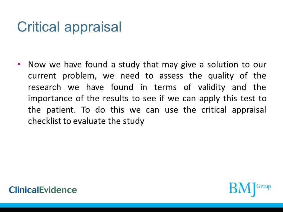 Critical appraisal Now we have found a study that may give a solution to our current problem, we need to assess the quality of the research we have found in terms of validity and the importance of the results to see if we can apply this test to the patient.