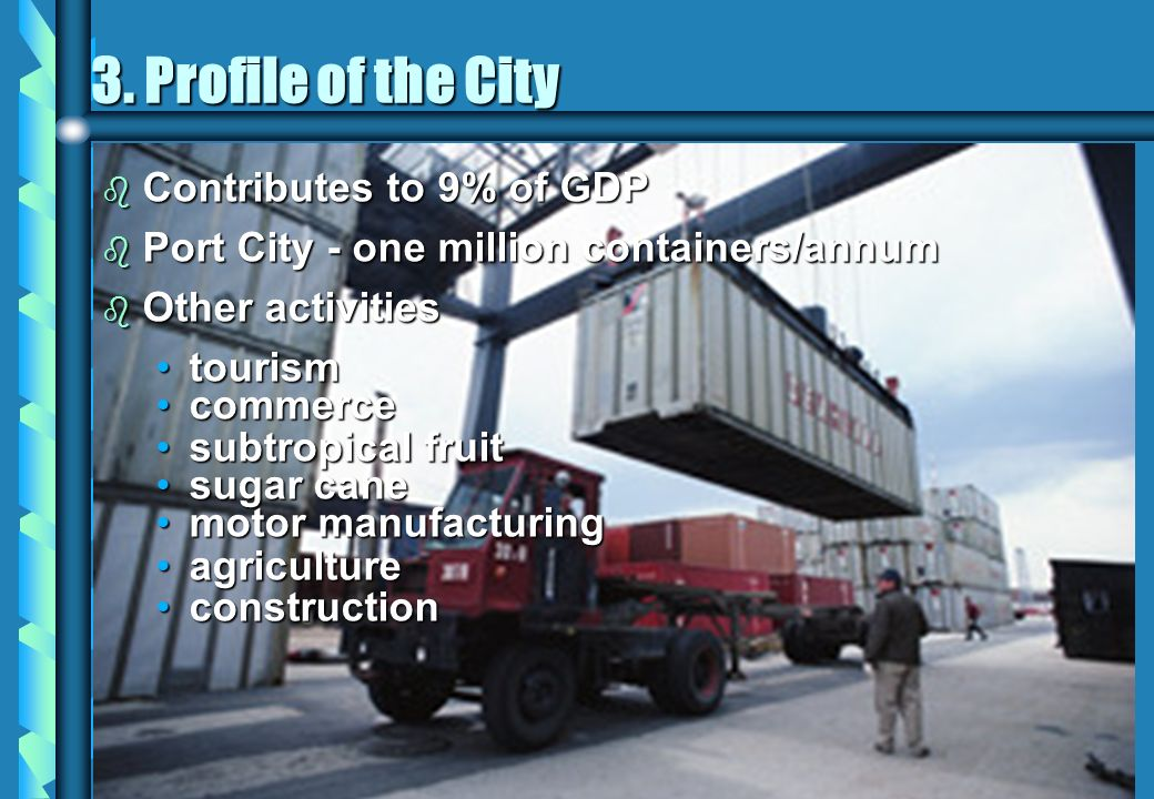 b Contributes to 9% of GDP b Port City - one million containers/annum b Other activities tourismtourism commercecommerce subtropical fruitsubtropical fruit sugar canesugar cane motor manufacturingmotor manufacturing agricultureagriculture constructionconstruction 3.