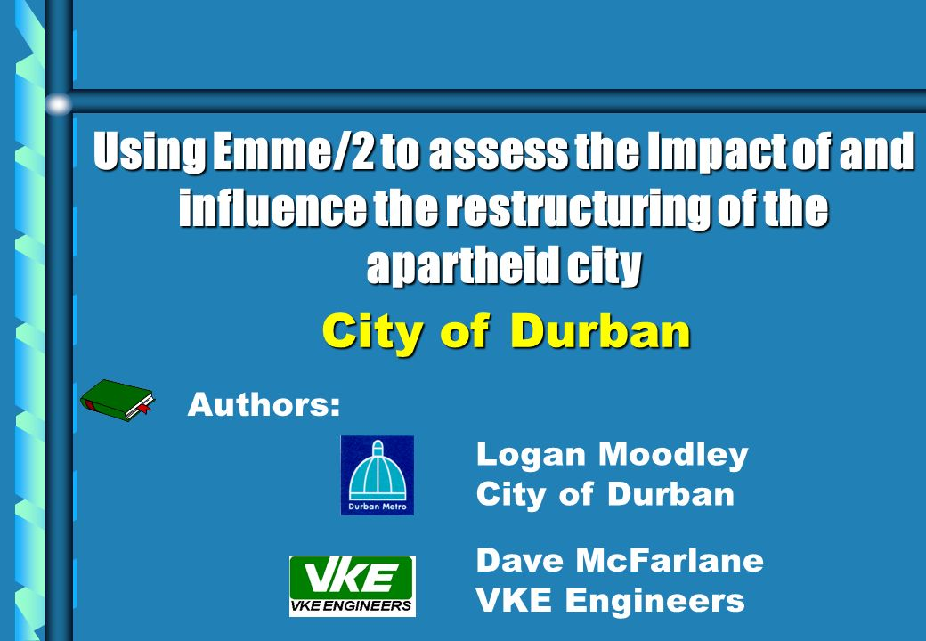 Authors: Dave McFarlane VKE Engineers Logan Moodley City of Durban Using Emme/2 to assess the Impact of and influence the restructuring of the apartheid city City of Durban