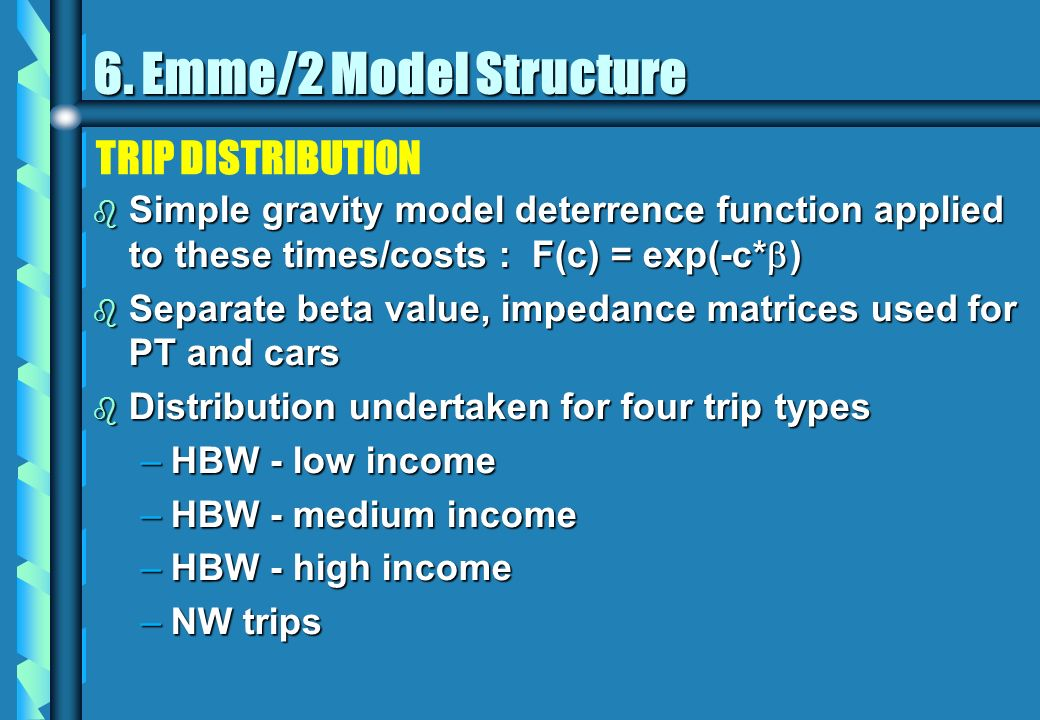 TRIP DISTRIBUTION b Simple gravity model deterrence function applied to these times/costs : F(c) = exp(-c* ) b Separate beta value, impedance matrices used for PT and cars b Distribution undertaken for four trip types –HBW - low income –HBW - medium income –HBW - high income –NW trips 6.
