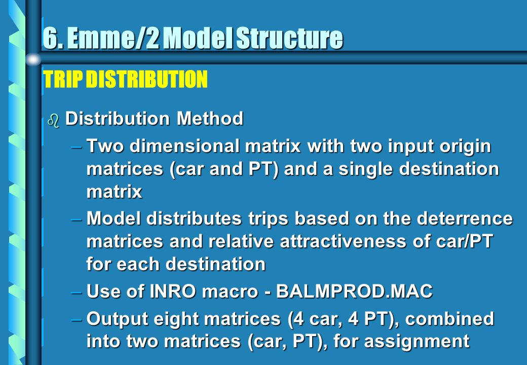 TRIP DISTRIBUTION b Distribution Method –Two dimensional matrix with two input origin matrices (car and PT) and a single destination matrix –Model distributes trips based on the deterrence matrices and relative attractiveness of car/PT for each destination –Use of INRO macro - BALMPROD.MAC –Output eight matrices (4 car, 4 PT), combined into two matrices (car, PT), for assignment 6.