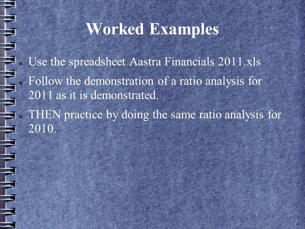 Worked Examples Use the spreadsheet Aastra Financials 2011.xls Follow the demonstration of a ratio analysis for 2011 as it is demonstrated.
