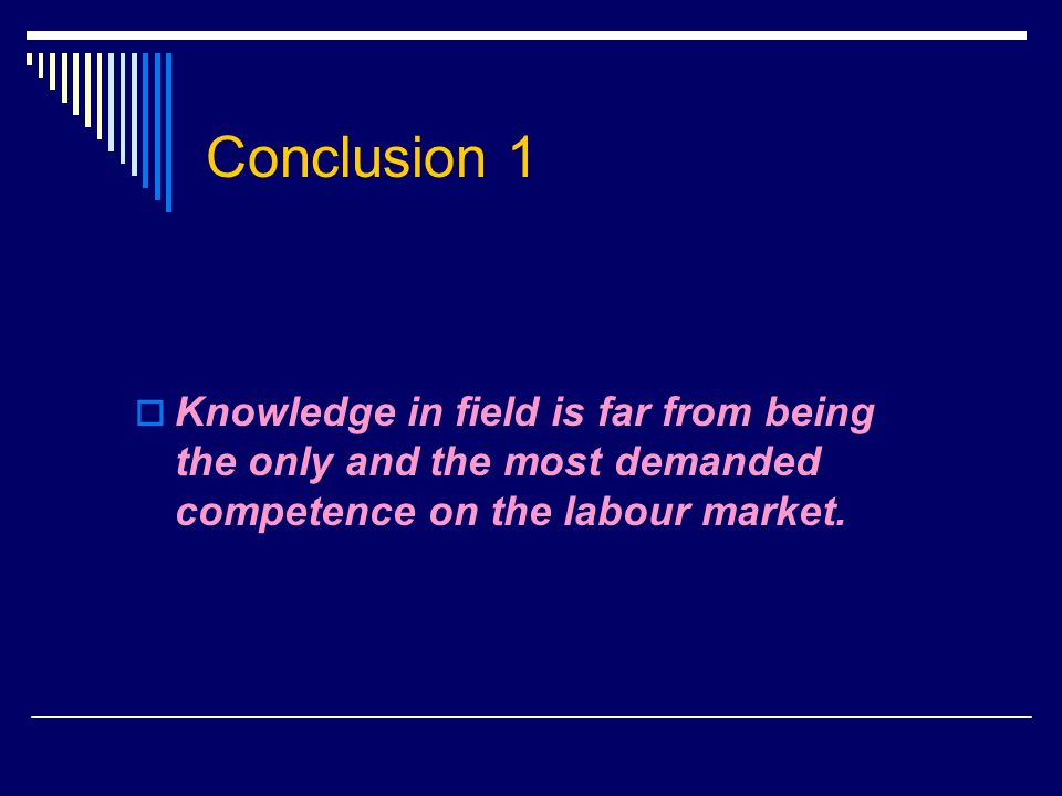 Conclusion 1 Knowledge in field is far from being the only and the most demanded competence on the labour market.
