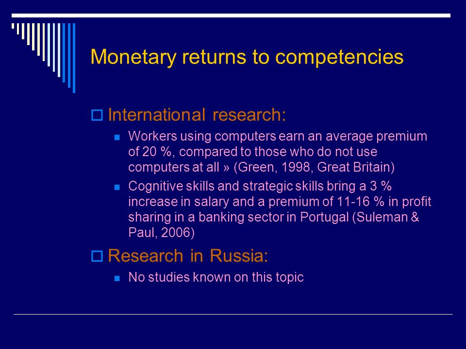 Monetary returns to competencies International research: Workers using computers earn an average premium of 20 %, compared to those who do not use computers at all » (Green, 1998, Great Britain) Cognitive skills and strategic skills bring a 3 % increase in salary and a premium of % in profit sharing in a banking sector in Portugal (Suleman & Paul, 2006) Research in Russia: No studies known on this topic