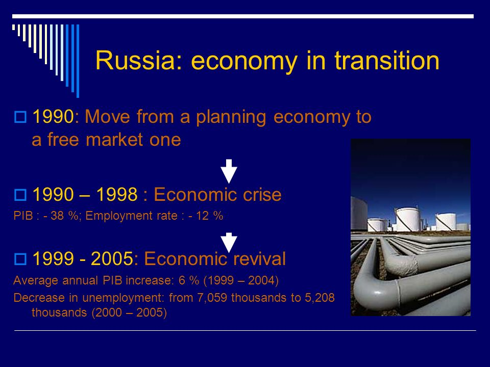 Russia: economy in transition 1990: Move from a planning economy to a free market one 1990 – 1998 : Economic crise PIB : - 38 %; Employment rate : - 12 % : Economic revival Average annual PIB increase: 6 % (1999 – 2004) Decrease in unemployment: from 7,059 thousands to 5,208 thousands (2000 – 2005)