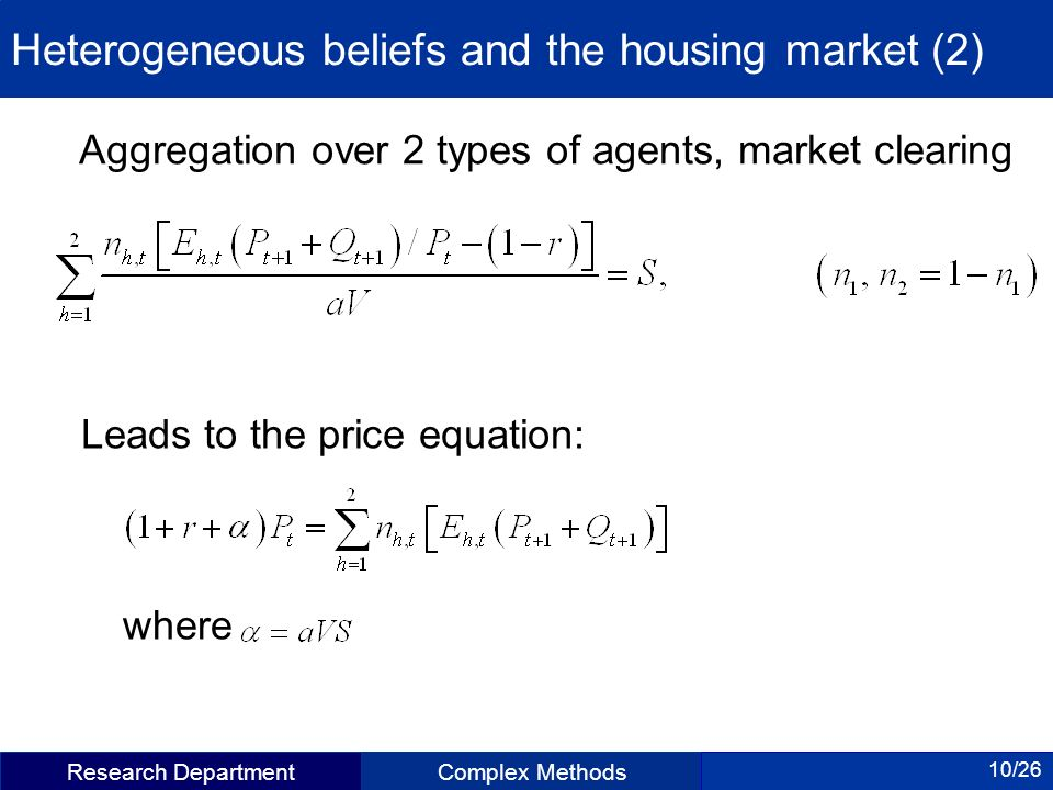 Research DepartmentComplex Methods 10/26 Heterogeneous beliefs and the housing market (2) Aggregation over 2 types of agents, market clearing Leads to the price equation: where