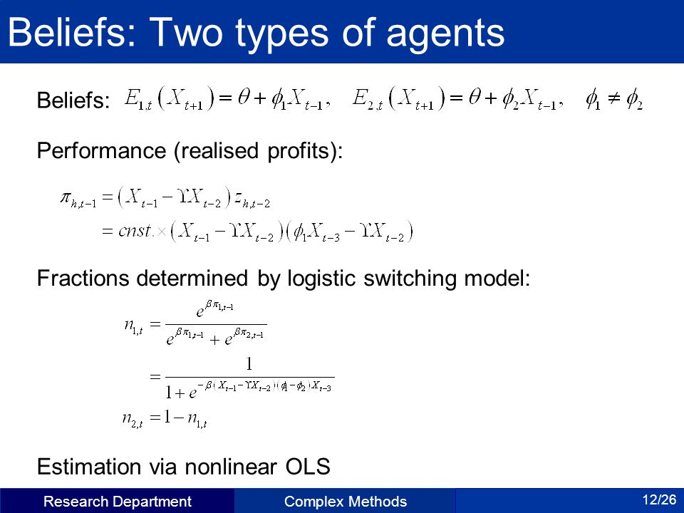 Research DepartmentComplex Methods 12/26 Beliefs: Two types of agents Beliefs: Performance (realised profits): Fractions determined by logistic switching model: Estimation via nonlinear OLS