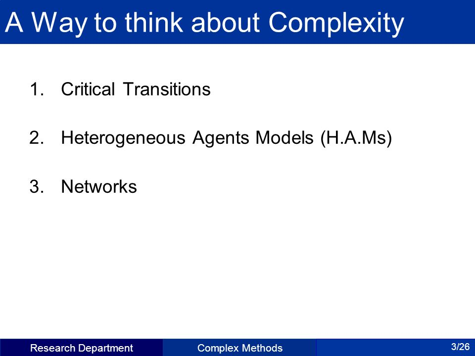 Research DepartmentComplex Methods 3/26 A Way to think about Complexity 1.Critical Transitions 2.Heterogeneous Agents Models (H.A.Ms) 3.Networks