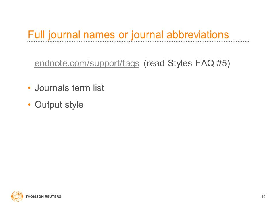 Full journal names or journal abbreviations endnote.com/support/faqsendnote.com/support/faqs (read Styles FAQ #5) Journals term list Output style 10