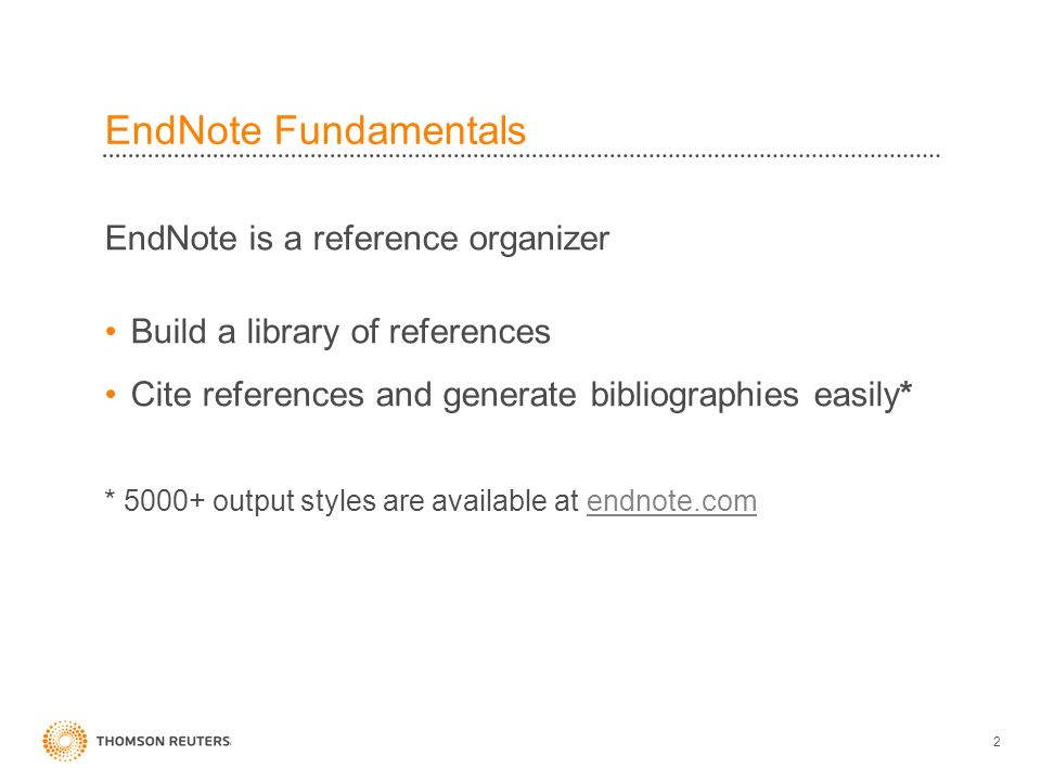 EndNote Fundamentals EndNote is a reference organizer Build a library of references Cite references and generate bibliographies easily* * 5000+ output styles are available at endnote.comendnote.com 2