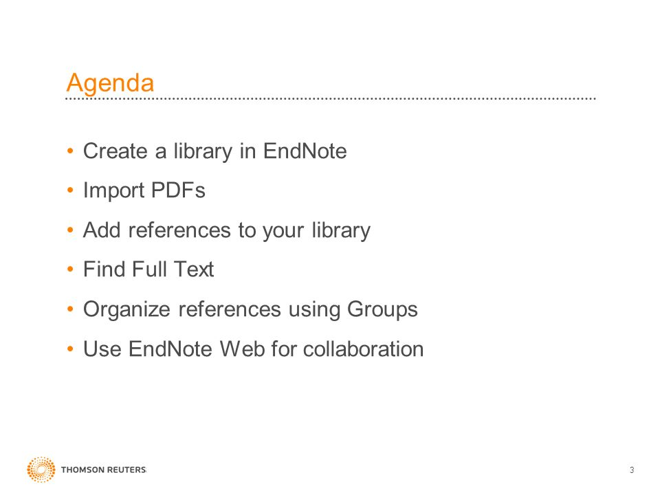 Agenda Create a library in EndNote Import PDFs Add references to your library Find Full Text Organize references using Groups Use EndNote Web for collaboration 3