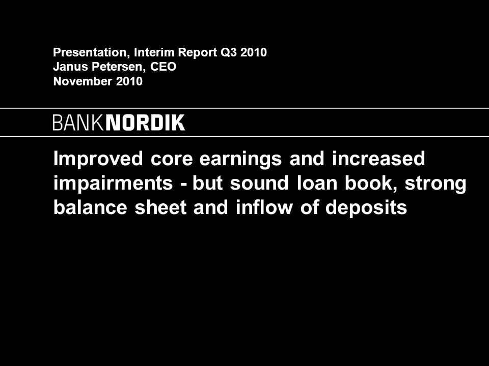 Improved core earnings and increased impairments - but sound loan book, strong balance sheet and inflow of deposits Presentation, Interim Report Q3 2010 Janus Petersen, CEO November 2010