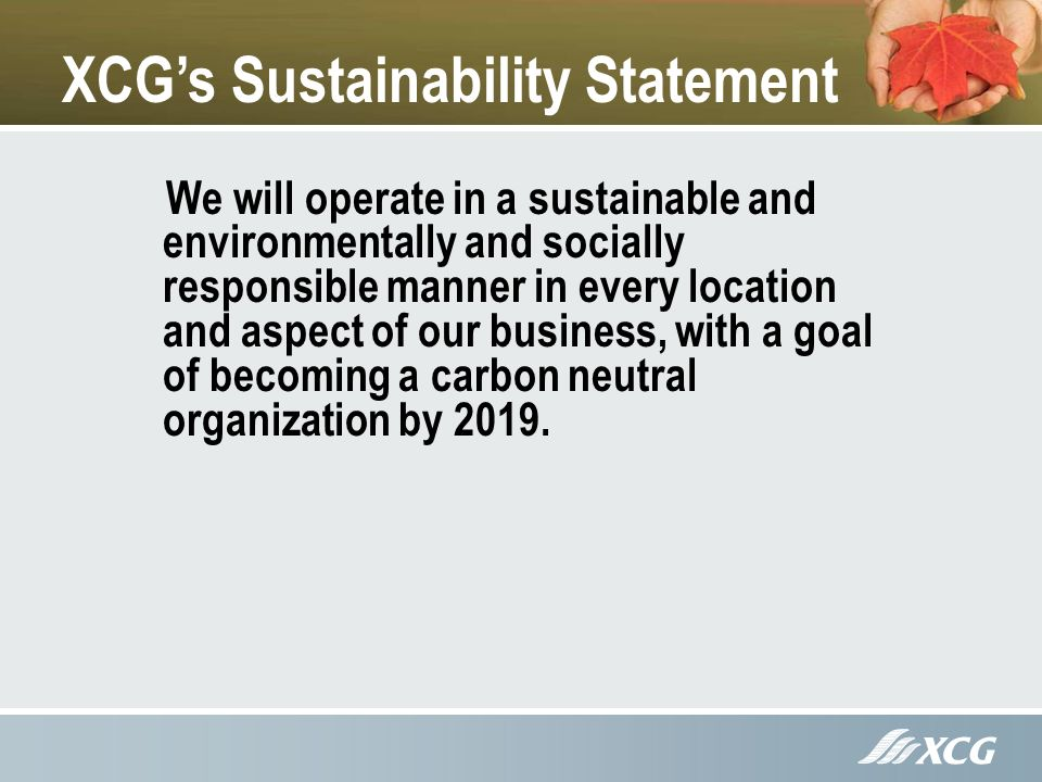 XCGs Sustainability Statement We will operate in a sustainable and environmentally and socially responsible manner in every location and aspect of our business, with a goal of becoming a carbon neutral organization by 2019.